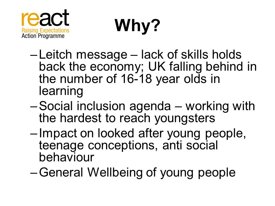 Why? –Leitch message – lack of skills holds back the economy; UK falling behind in the number of 16-18 year olds in learning –Social inclusion agenda