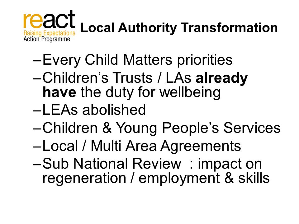 Local Authority Transformation –Every Child Matters priorities –Children's Trusts / LAs already have the duty for wellbeing –LEAs abolished –Children & Young People's Services –Local / Multi Area Agreements –Sub National Review : impact on regeneration / employment & skills