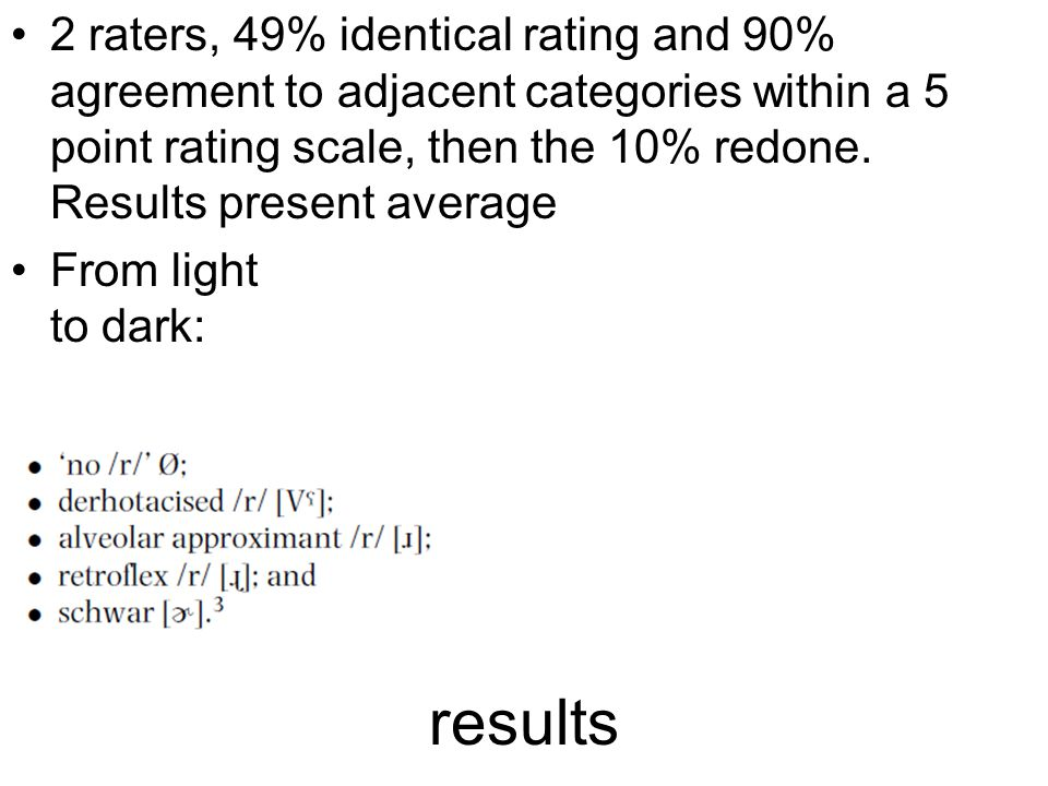 results 2 raters, 49% identical rating and 90% agreement to adjacent categories within a 5 point rating scale, then the 10% redone.