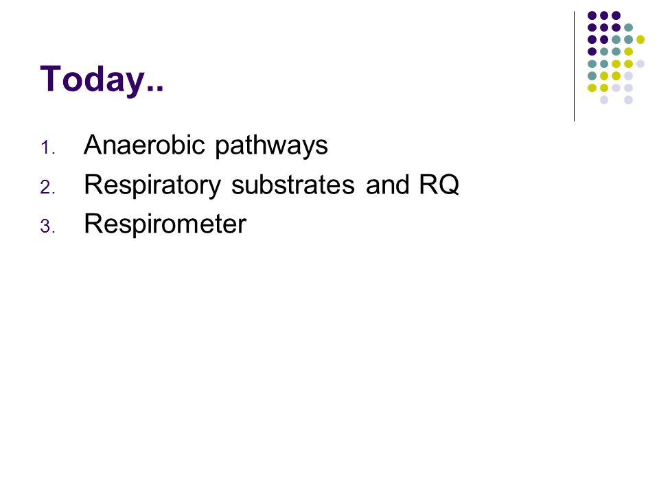 Today.. 1. Anaerobic pathways 2. Respiratory substrates and RQ 3. Respirometer