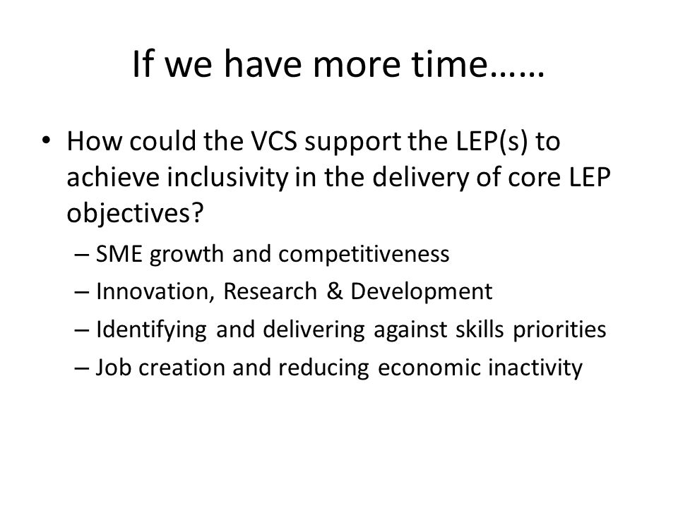 If we have more time…… How could the VCS support the LEP(s) to achieve inclusivity in the delivery of core LEP objectives? – SME growth and competitiv