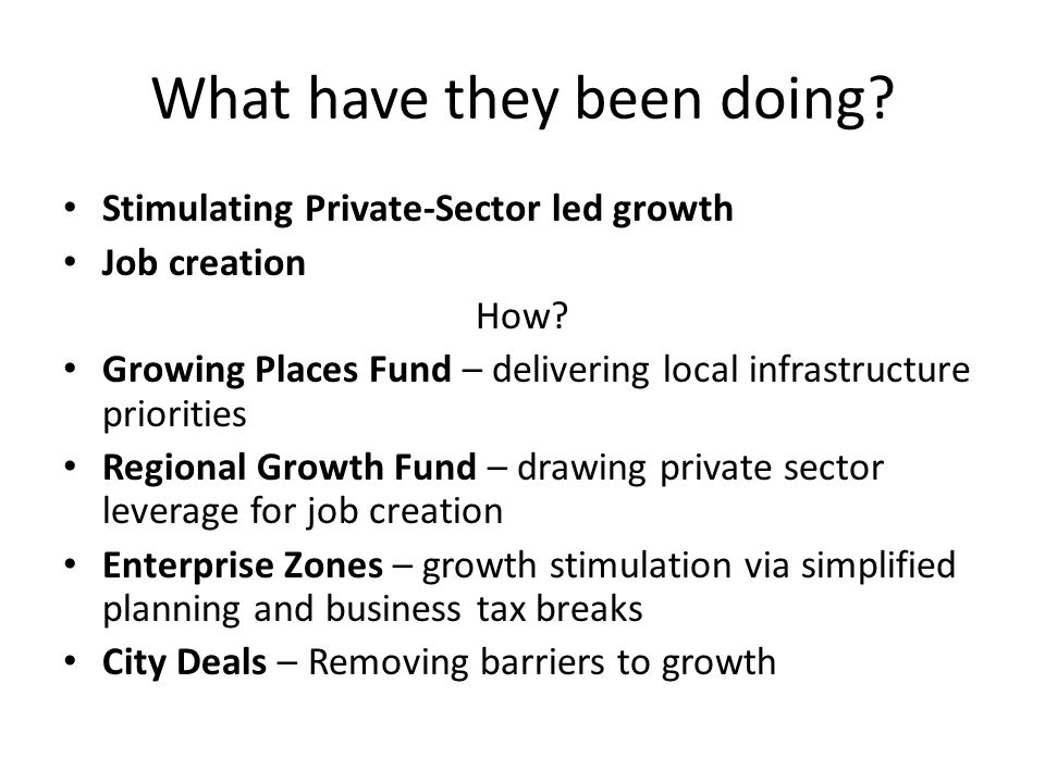 What have they been doing. Stimulating Private-Sector led growth Job creation How.