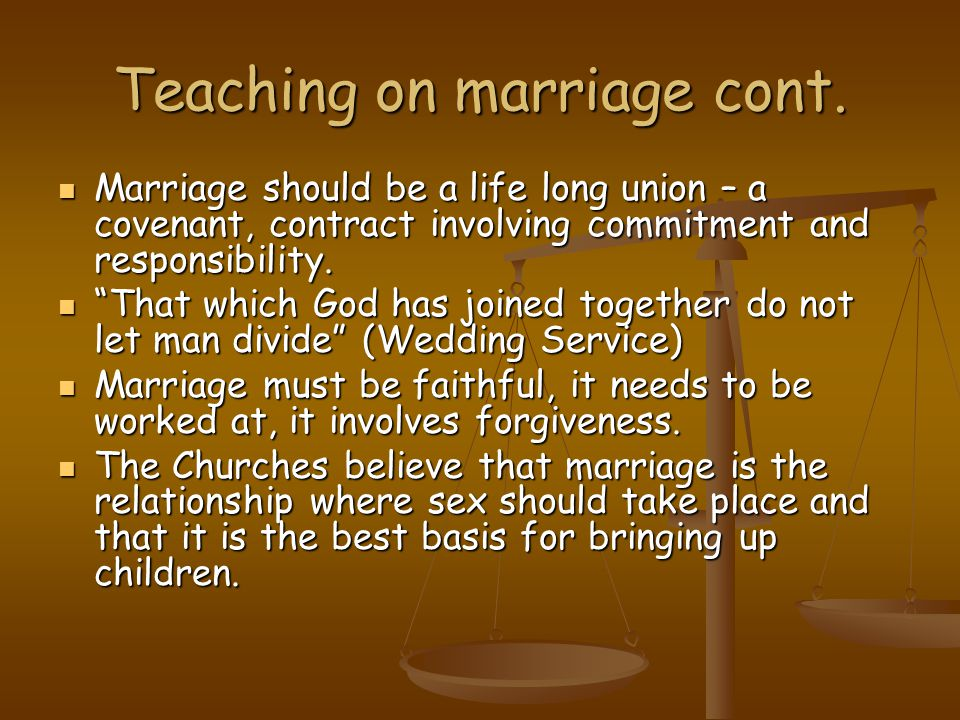 Teaching on marriage cont. Marriage should be a life long union – a covenant, contract involving commitment and responsibility. Marriage should be a l