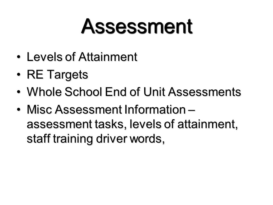 Assessment Levels of AttainmentLevels of Attainment RE TargetsRE Targets Whole School End of Unit AssessmentsWhole School End of Unit Assessments Misc Assessment Information – assessment tasks, levels of attainment, staff training driver words,Misc Assessment Information – assessment tasks, levels of attainment, staff training driver words,