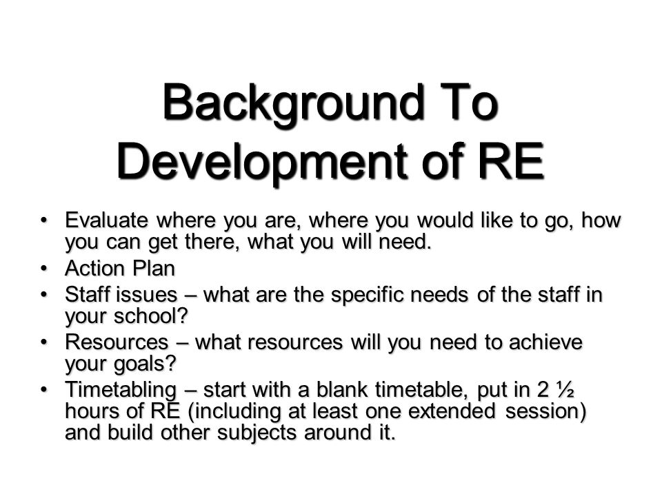 Background To Development of RE Evaluate where you are, where you would like to go, how you can get there, what you will need.Evaluate where you are, where you would like to go, how you can get there, what you will need.