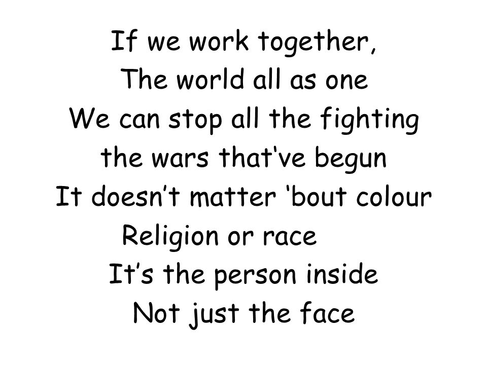If we work together, The world all as one We can stop all the fighting the wars that've begun It doesn't matter 'bout colour Religion or race It's the person inside Not just the face