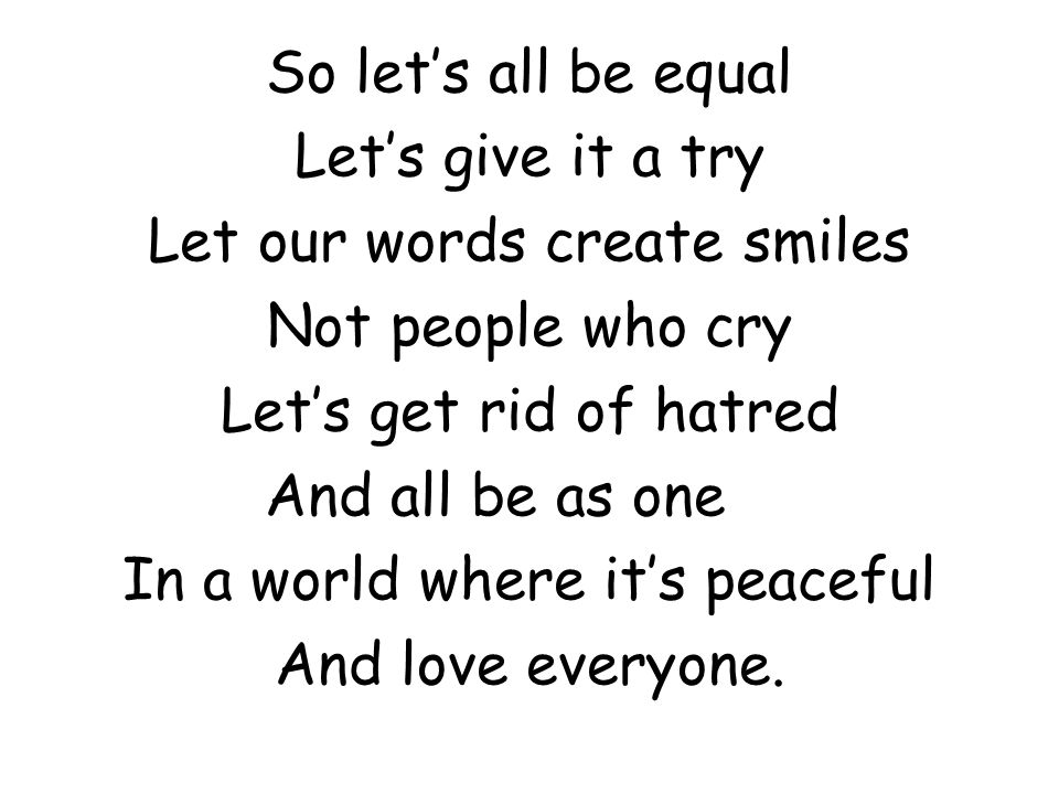 So let's all be equal Let's give it a try Let our words create smiles Not people who cry Let's get rid of hatred And all be as one In a world where it's peaceful And love everyone.