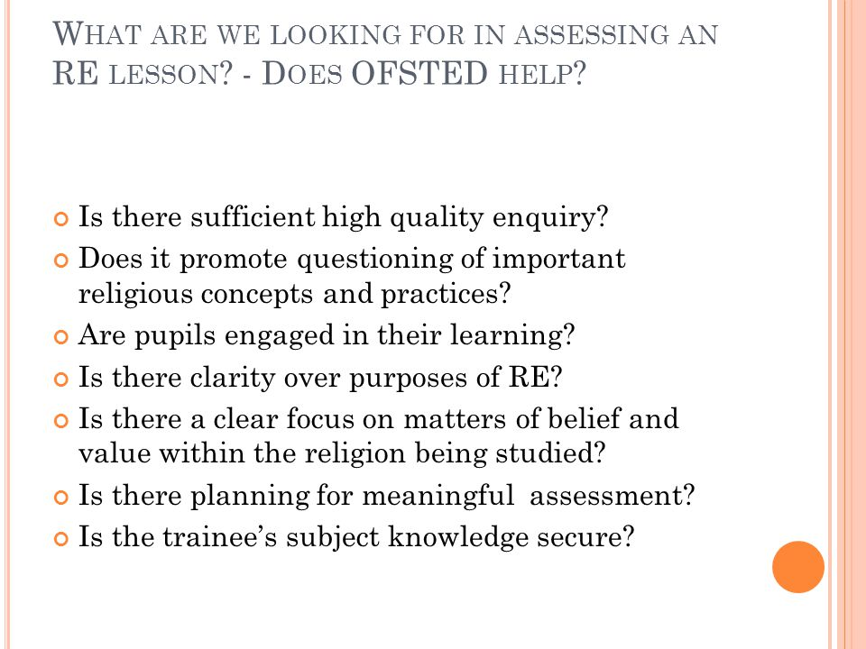 W HAT ARE WE LOOKING FOR IN ASSESSING AN RE LESSON ? - D OES OFSTED HELP ? Is there sufficient high quality enquiry? Does it promote questioning of im