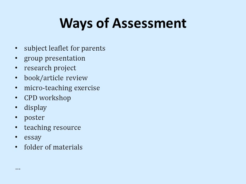 Ways of Assessment subject leaflet for parents group presentation research project book/article review micro-teaching exercise CPD workshop display poster teaching resource essay folder of materials …
