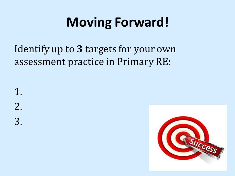 Moving Forward! Identify up to 3 targets for your own assessment practice in Primary RE: 1. 2. 3.