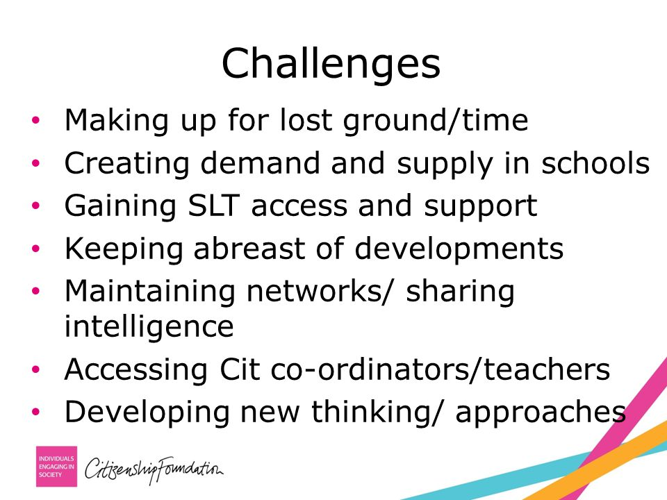 Challenges Making up for lost ground/time Creating demand and supply in schools Gaining SLT access and support Keeping abreast of developments Maintaining networks/ sharing intelligence Accessing Cit co-ordinators/teachers Developing new thinking/ approaches