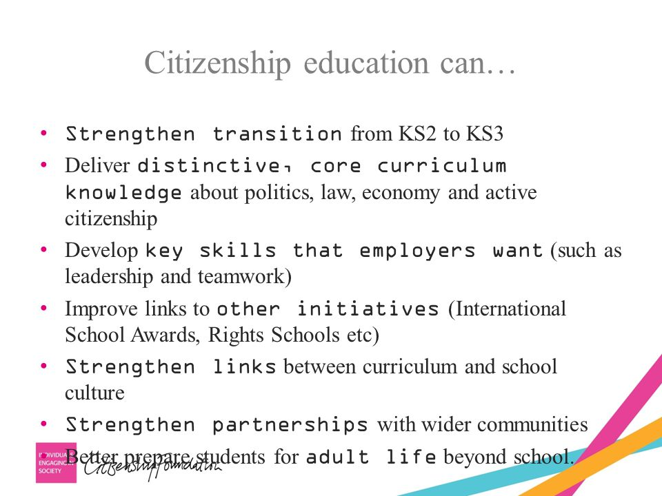 Strengthen transition from KS2 to KS3 Deliver distinctive, core curriculum knowledge about politics, law, economy and active citizenship Develop key skills that employers want (such as leadership and teamwork) Improve links to other initiatives (International School Awards, Rights Schools etc) Strengthen links between curriculum and school culture Strengthen partnerships with wider communities Better prepare students for adult life beyond school.