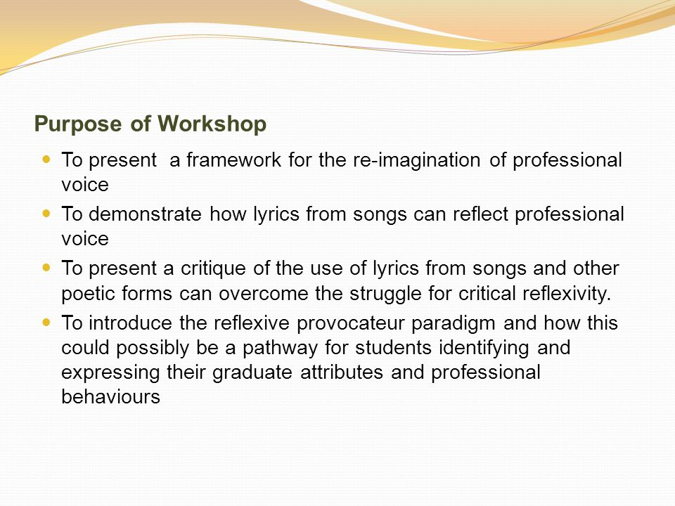 Purpose of Workshop To present a framework for the re-imagination of professional voice To demonstrate how lyrics from songs can reflect professional voice To present a critique of the use of lyrics from songs and other poetic forms can overcome the struggle for critical reflexivity.