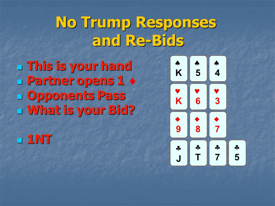 No Trump Responses and Re-Bids This is your hand This is your hand Partner opens 1 Partner opens 1  Opponents Pass Opponents Pass What is your Bid? W