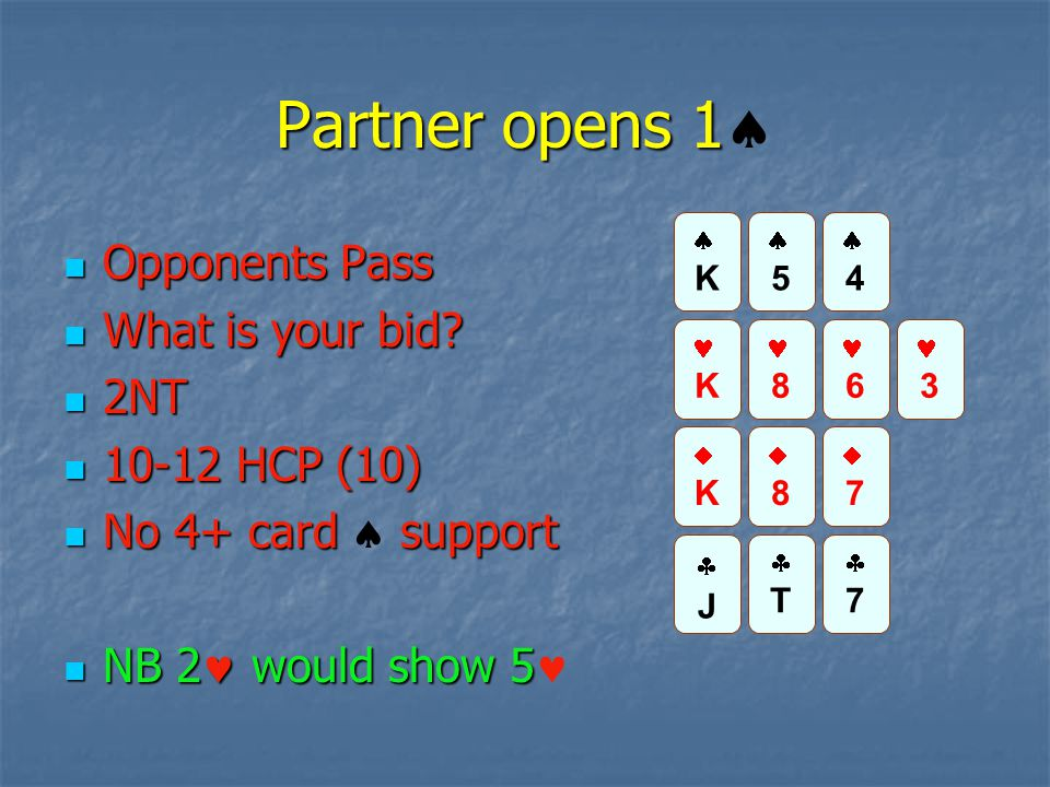 Partner opens 1 Partner opens 1  Opponents Pass Opponents Pass What is your bid? What is your bid? 2NT 2NT 10-12 HCP (10) 10-12 HCP (10) No 4+ card s
