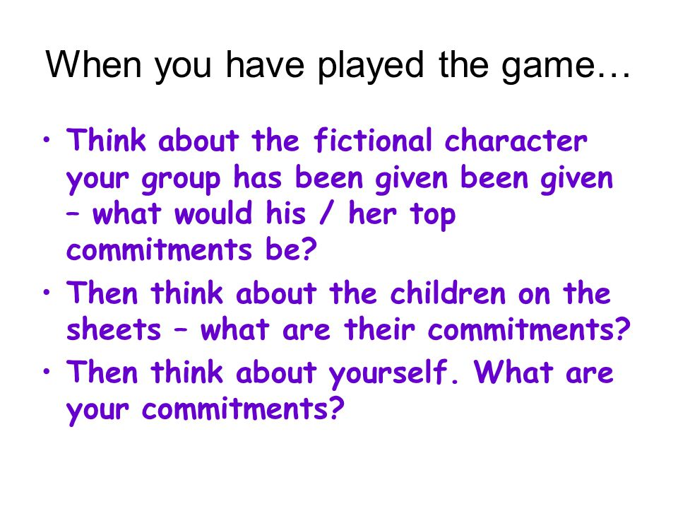 When you have played the game… Think about the fictional character your group has been given been given – what would his / her top commitments be.