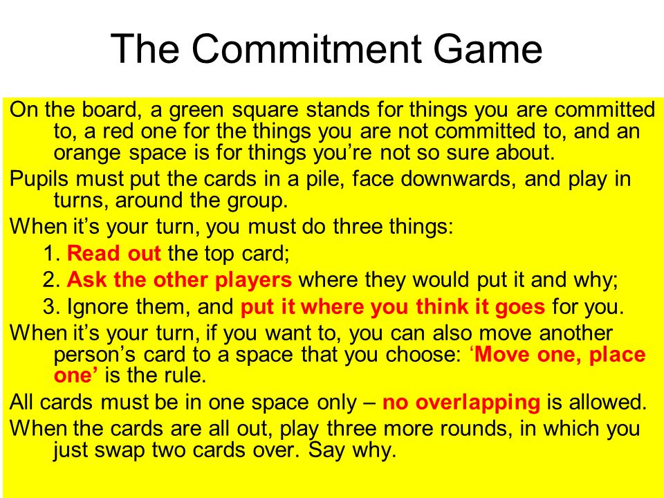 The Commitment Game On the board, a green square stands for things you are committed to, a red one for the things you are not committed to, and an orange space is for things you're not so sure about.