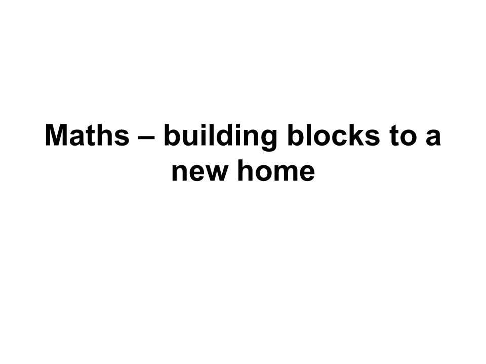 Maths – building blocks to a new home