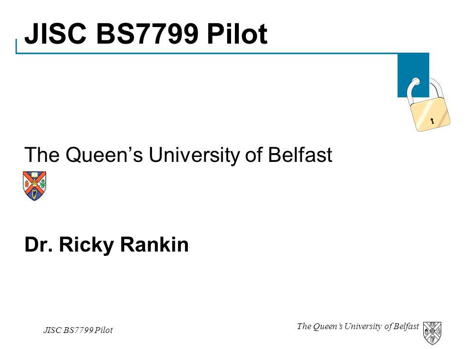The Queen's University of Belfast JISC BS7799 Pilot The Queen's University of Belfast Dr. Ricky Rankin