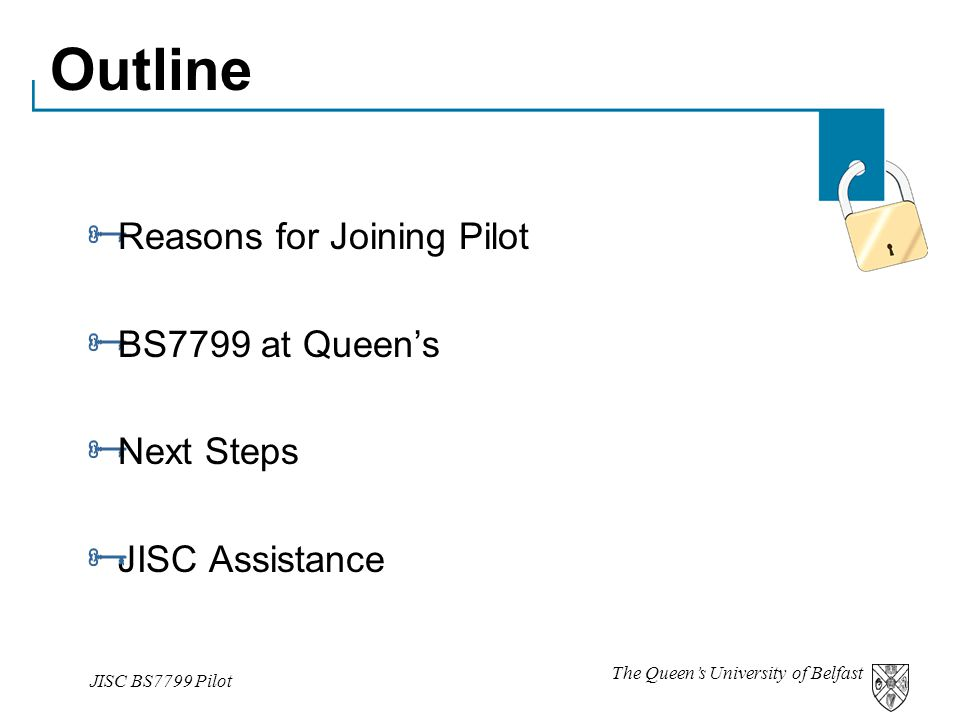 The Queen's University of Belfast JISC BS7799 Pilot Outline  Reasons for Joining Pilot  BS7799 at Queen's  Next Steps  JISC Assistance