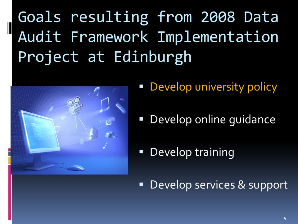 Goals resulting from 2008 Data Audit Framework Implementation Project at Edinburgh  Develop university policy  Develop online guidance  Develop training  Develop services & support 4