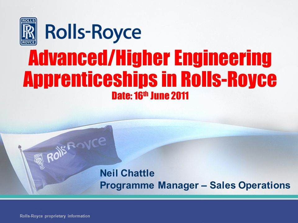 End Advanced/Higher Engineering Apprenticeships in Rolls-Royce Date: 16 th June 2011 Neil Chattle Programme Manager – Sales Operations Rolls-Royce proprietary information