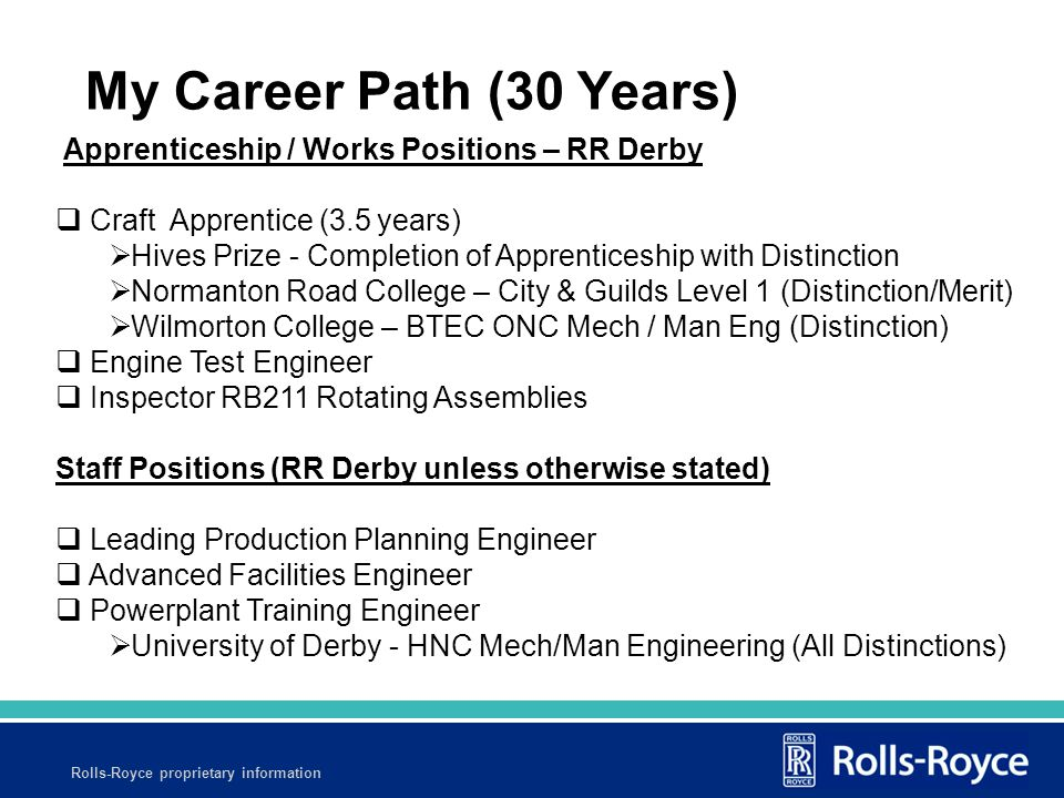 Rolls-Royce proprietary information Apprenticeship / Works Positions – RR Derby  Craft Apprentice (3.5 years)  Hives Prize - Completion of Apprenticeship with Distinction  Normanton Road College – City & Guilds Level 1 (Distinction/Merit)  Wilmorton College – BTEC ONC Mech / Man Eng (Distinction)  Engine Test Engineer  Inspector RB211 Rotating Assemblies Staff Positions (RR Derby unless otherwise stated)  Leading Production Planning Engineer  Advanced Facilities Engineer  Powerplant Training Engineer  University of Derby - HNC Mech/Man Engineering (All Distinctions) My Career Path (30 Years)