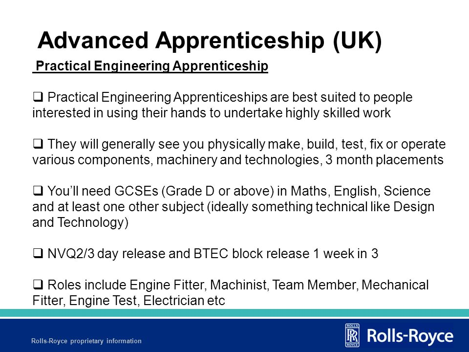 Rolls-Royce proprietary information Practical Engineering Apprenticeship  Practical Engineering Apprenticeships are best suited to people interested in using their hands to undertake highly skilled work  They will generally see you physically make, build, test, fix or operate various components, machinery and technologies, 3 month placements  You'll need GCSEs (Grade D or above) in Maths, English, Science and at least one other subject (ideally something technical like Design and Technology)  NVQ2/3 day release and BTEC block release 1 week in 3  Roles include Engine Fitter, Machinist, Team Member, Mechanical Fitter, Engine Test, Electrician etc Advanced Apprenticeship (UK)