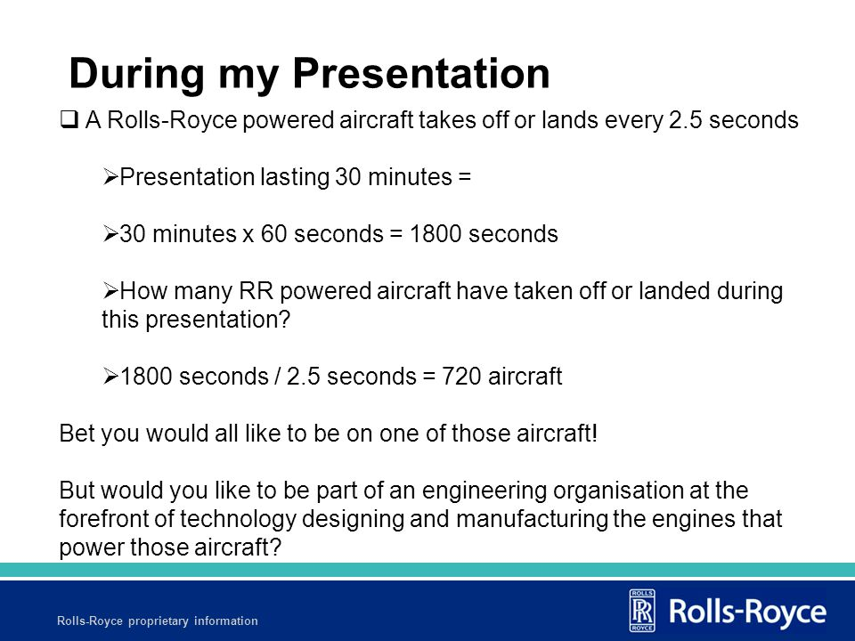 Rolls-Royce proprietary information  A Rolls-Royce powered aircraft takes off or lands every 2.5 seconds  Presentation lasting 30 minutes =  30 minutes x 60 seconds = 1800 seconds  How many RR powered aircraft have taken off or landed during this presentation.