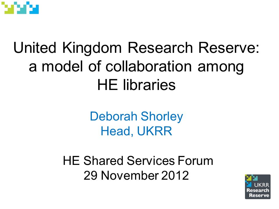 United Kingdom Research Reserve: a model of collaboration among HE libraries Deborah Shorley Head, UKRR HE Shared Services Forum 29 November 2012