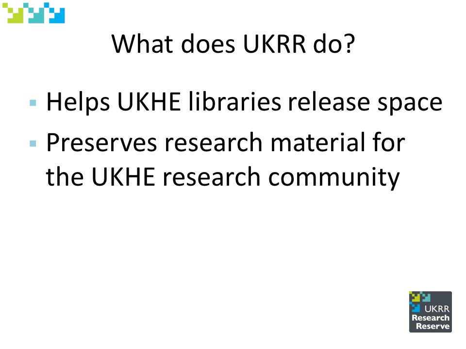 What does UKRR do?  Helps UKHE libraries release space  Preserves research material for the UKHE research community