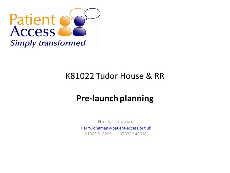 K81022 Tudor House & RR Pre-launch planning Harry Longman Harry.longman@patient-access.org.uk 01509 816293 07939 148618