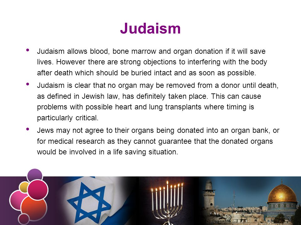 Judaism Judaism allows blood, bone marrow and organ donation if it will save lives.