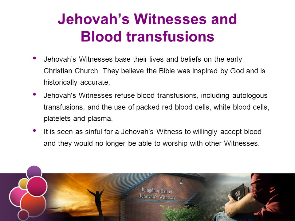 Jehovah's Witnesses and Blood transfusions Jehovah's Witnesses base their lives and beliefs on the early Christian Church.