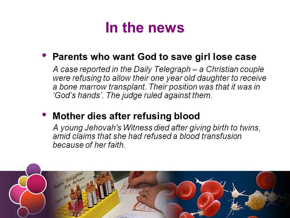 In the news Parents who want God to save girl lose case A case reported in the Daily Telegraph – a Christian couple were refusing to allow their one year old daughter to receive a bone marrow transplant.