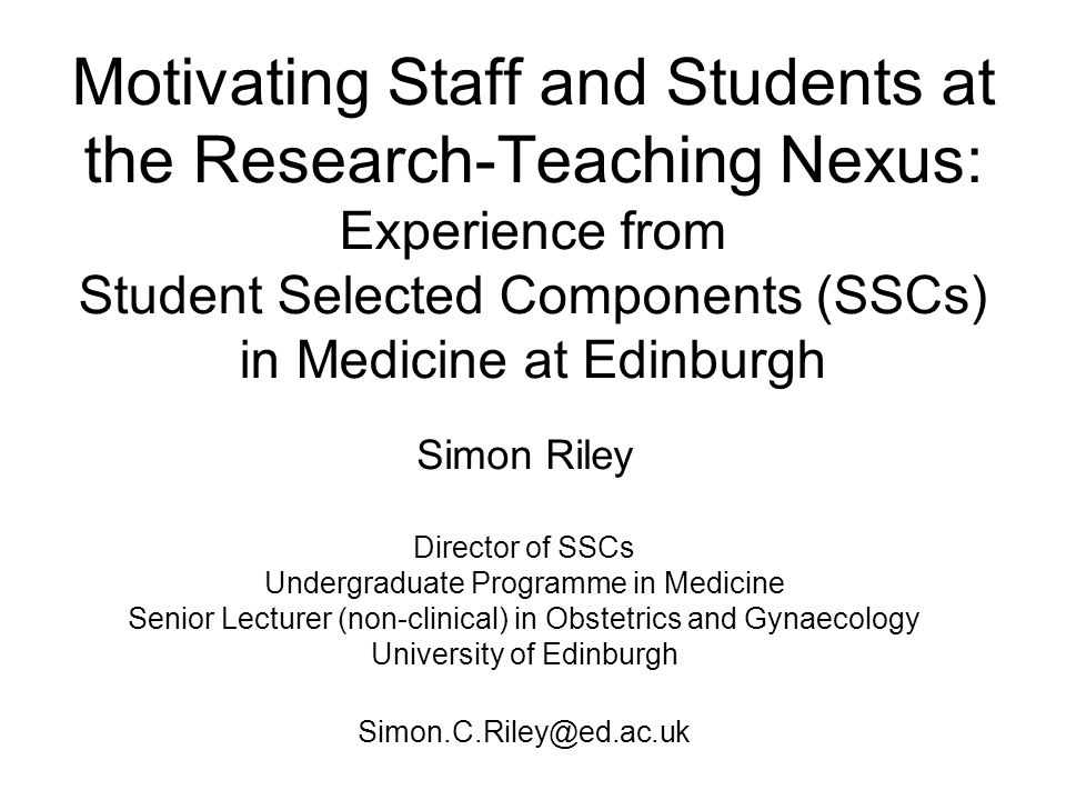 Motivating Staff and Students at the Research-Teaching Nexus: Experience from Student Selected Components (SSCs) in Medicine at Edinburgh Simon Riley Director of SSCs Undergraduate Programme in Medicine Senior Lecturer (non-clinical) in Obstetrics and Gynaecology University of Edinburgh Simon.C.Riley@ed.ac.uk