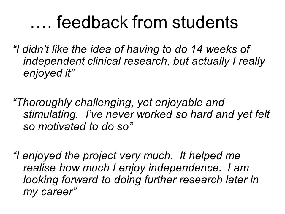 "…. feedback from students ""I didn't like the idea of having to do 14 weeks of independent clinical research, but actually I really enjoyed it"" ""Thorou"