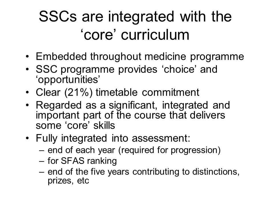 SSCs are integrated with the 'core' curriculum Embedded throughout medicine programme SSC programme provides 'choice' and 'opportunities' Clear (21%) timetable commitment Regarded as a significant, integrated and important part of the course that delivers some 'core' skills Fully integrated into assessment: –end of each year (required for progression) –for SFAS ranking –end of the five years contributing to distinctions, prizes, etc