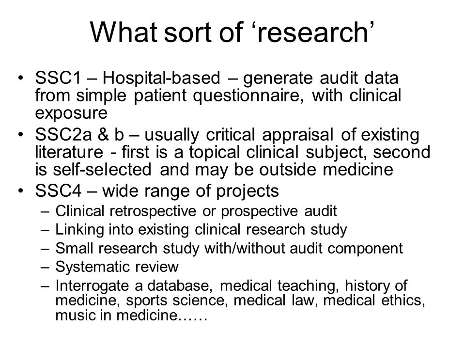 What sort of 'research' SSC1 – Hospital-based – generate audit data from simple patient questionnaire, with clinical exposure SSC2a & b – usually critical appraisal of existing literature - first is a topical clinical subject, second is self-selected and may be outside medicine SSC4 – wide range of projects –Clinical retrospective or prospective audit –Linking into existing clinical research study –Small research study with/without audit component –Systematic review –Interrogate a database, medical teaching, history of medicine, sports science, medical law, medical ethics, music in medicine……