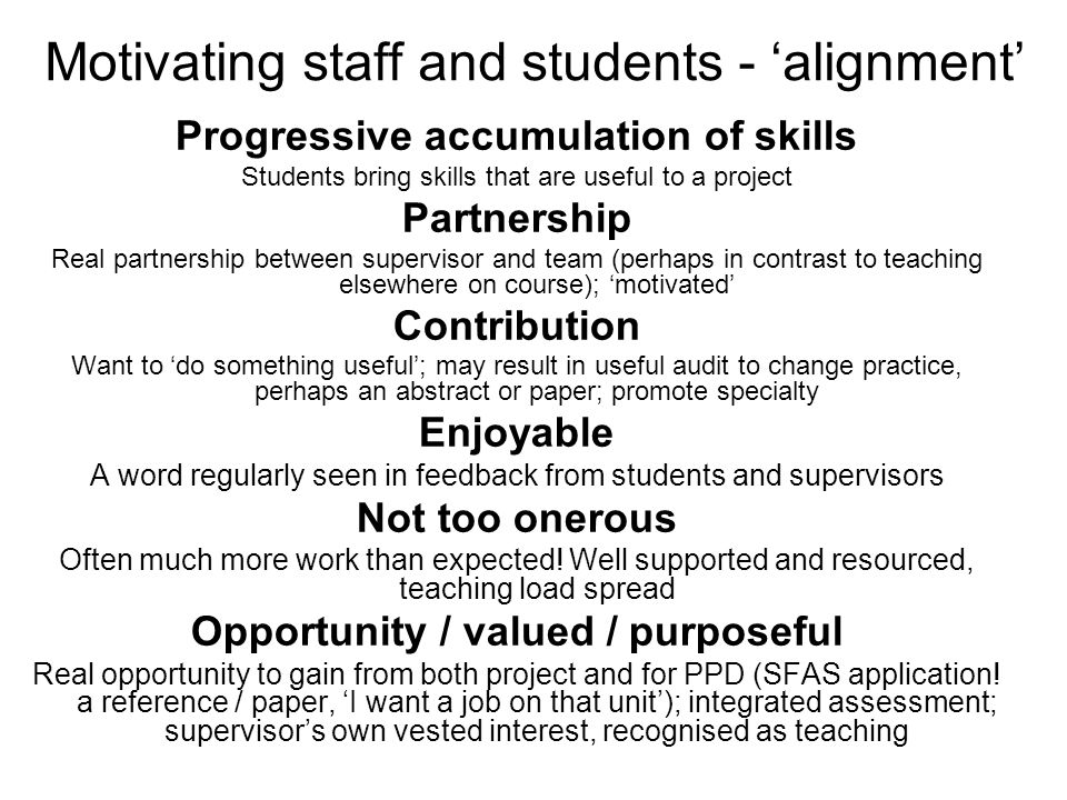 Motivating staff and students - 'alignment' Progressive accumulation of skills Students bring skills that are useful to a project Partnership Real partnership between supervisor and team (perhaps in contrast to teaching elsewhere on course); 'motivated' Contribution Want to 'do something useful'; may result in useful audit to change practice, perhaps an abstract or paper; promote specialty Enjoyable A word regularly seen in feedback from students and supervisors Not too onerous Often much more work than expected.