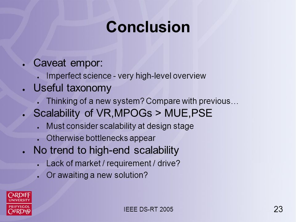 23 IEEE DS-RT 2005 Conclusion ● Caveat empor: ● Imperfect science - very high-level overview ● Useful taxonomy ● Thinking of a new system.
