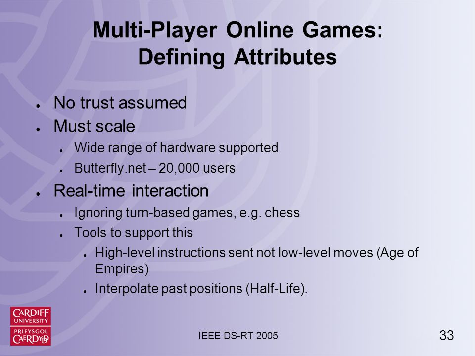 33 IEEE DS-RT 2005 Multi-Player Online Games: Defining Attributes ● No trust assumed ● Must scale ● Wide range of hardware supported ● Butterfly.net – 20,000 users ● Real-time interaction ● Ignoring turn-based games, e.g.