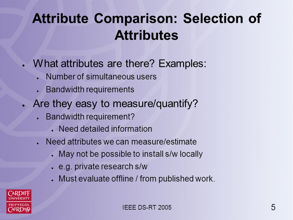 5 IEEE DS-RT 2005 Attribute Comparison: Selection of Attributes ● What attributes are there.