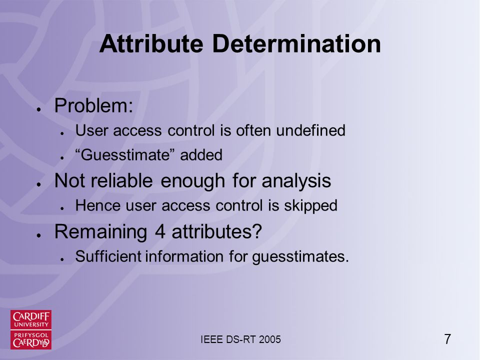 7 IEEE DS-RT 2005 Attribute Determination ● Problem: ● User access control is often undefined ● Guesstimate added ● Not reliable enough for analysis ● Hence user access control is skipped ● Remaining 4 attributes.