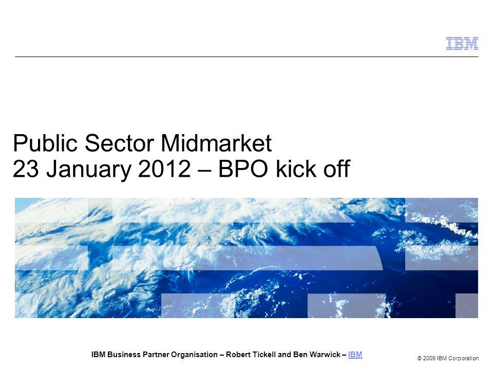 © 2009 IBM Corporation Public Sector Midmarket 23 January 2012 – BPO kick off IBM Business Partner Organisation – Robert Tickell and Ben Warwick – IBMIBM