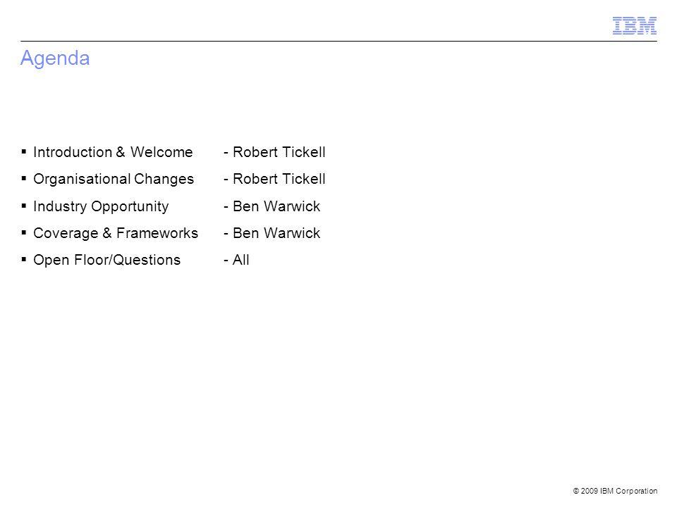 © 2009 IBM Corporation Agenda  Introduction & Welcome- Robert Tickell  Organisational Changes - Robert Tickell  Industry Opportunity - Ben Warwick  Coverage & Frameworks- Ben Warwick  Open Floor/Questions- All