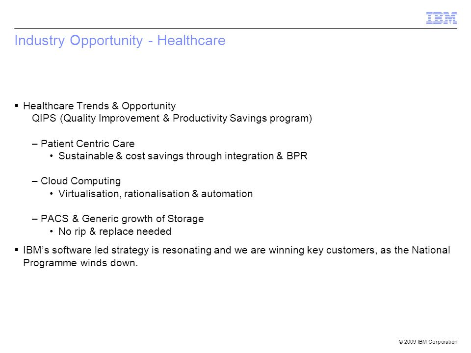 © 2009 IBM Corporation Industry Opportunity - Healthcare  Healthcare Trends & Opportunity QIPS (Quality Improvement & Productivity Savings program) –Patient Centric Care Sustainable & cost savings through integration & BPR –Cloud Computing Virtualisation, rationalisation & automation –PACS & Generic growth of Storage No rip & replace needed  IBM's software led strategy is resonating and we are winning key customers, as the National Programme winds down.