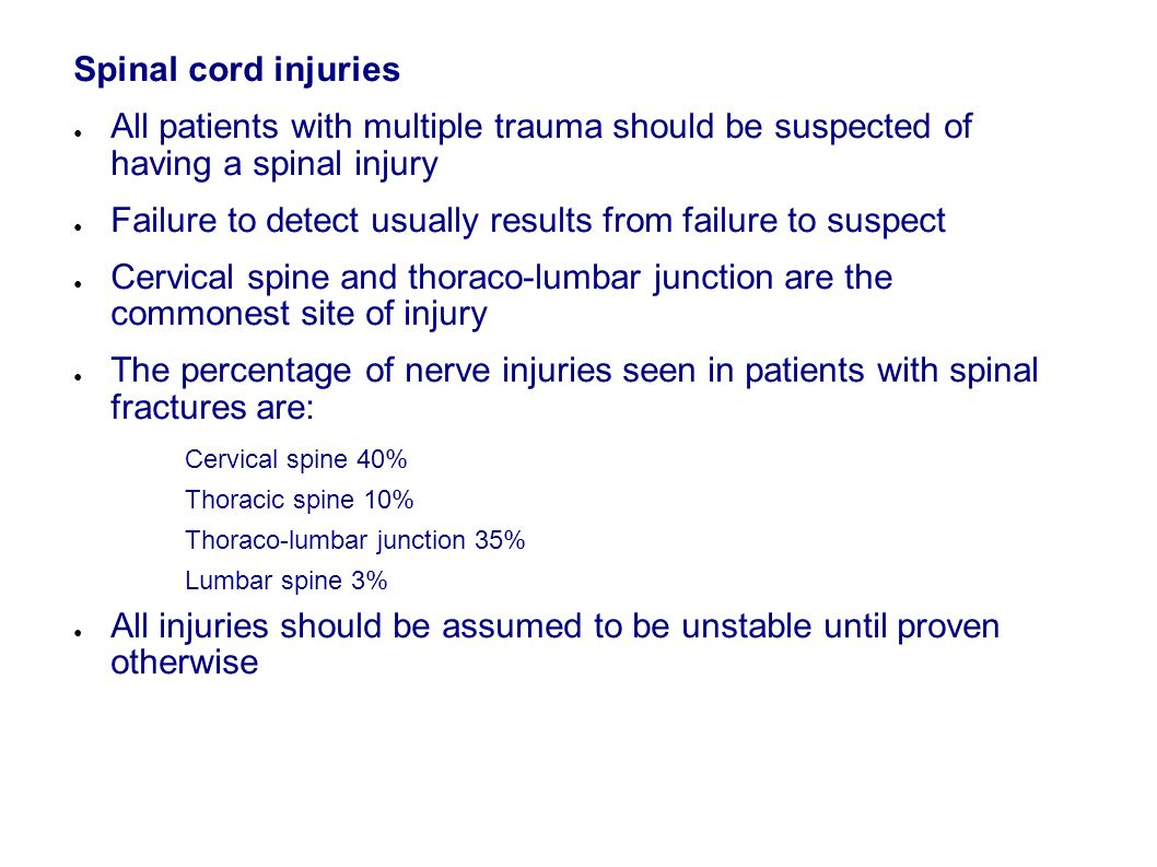 Spinal cord injuries ● All patients with multiple trauma should be suspected of having a spinal injury ● Failure to detect usually results from failure to suspect ● Cervical spine and thoraco-lumbar junction are the commonest site of injury ● The percentage of nerve injuries seen in patients with spinal fractures are: Cervical spine 40% Thoracic spine 10% Thoraco-lumbar junction 35% Lumbar spine 3% ● All injuries should be assumed to be unstable until proven otherwise