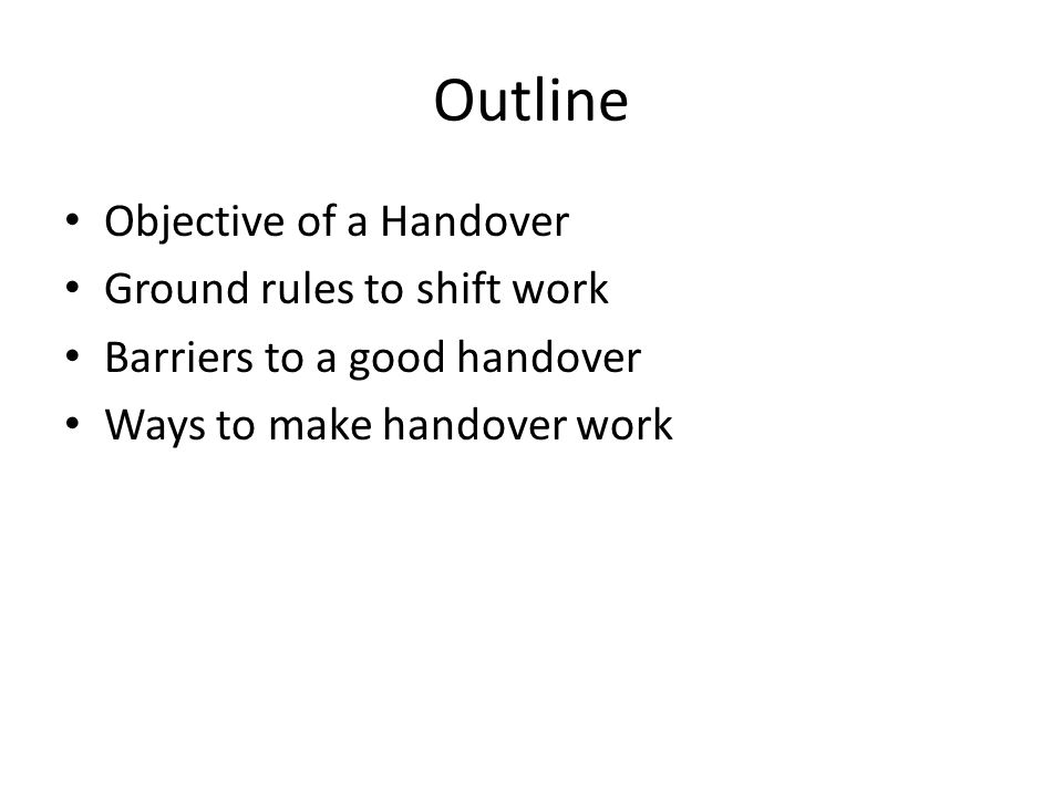 Outline Objective of a Handover Ground rules to shift work Barriers to a good handover Ways to make handover work