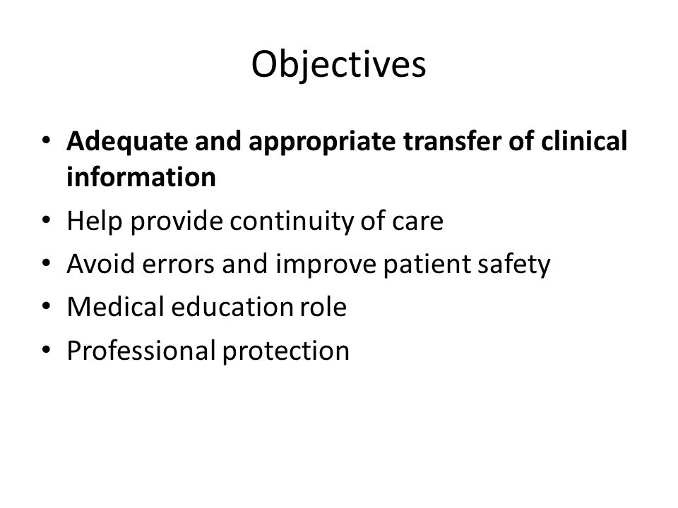 Objectives Adequate and appropriate transfer of clinical information Help provide continuity of care Avoid errors and improve patient safety Medical education role Professional protection